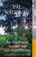 Pál Nagyiván: Am Pipalbaum werden wir uns wiedersehen