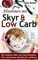 Celyn Welsh: Abnehmen mit Skyr & Low Carb: Mit leckeren Skyr Low Carb Rezepten Fett verbrennen und Gewicht verlieren - inklusive vieler Infos über Skyr & Ernährung