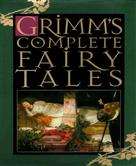 The Brothers Grimm: Grimm's Complete Fairy Tales