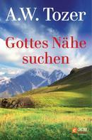 A. W. Tozer: Gottes Nähe suchen