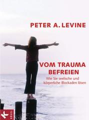 Vom Trauma befreien - Wie Sie seelische und körperliche Blockaden lösen