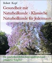 Gesundheit mit Naturheilkunde - Klassische Naturheilkunde für Jedermann - Ein naturheilkundlicher, homöopathischer und pflanzlicher Ratgeber