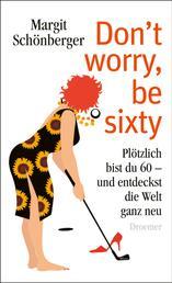 Don't worry, be sixty - Plötzlich bist du 60 - und entdeckst die Welt ganz neu