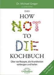 Das HOW NOT TO DIE Kochbuch - Über 100 Rezepte, die Krankheiten vorbeugen und heilen