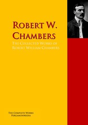 The Collected Works of Robert William Chambers - The Complete Works PergamonMedia