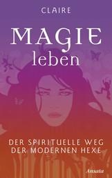 Magie leben - Der spirituelle Weg der modernen Hexe
