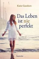 Katie Ganshert: Das Leben ist nie perfekt ★★★★