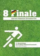 Gerd Forahn: 8 Finale und ein bisschen drumherum ...