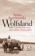 Arno Surminski: Wolfsland oder Geschichten aus dem alten Ostpreußen