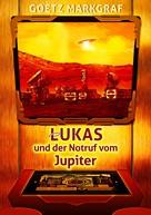 Goetz Markgraf: Lukas und der Notruf vom Jupiter