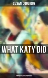 WHAT KATY DID - Complete Illustrated Trilogy: What Katy Did, What Katy Did at School & What Katy Did Next - The Humorous Adventures of a Spirited Young Girl and Her Four Siblings (Children's Classics Series)