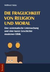 Die Fraglichkeit von Religion und Moral - Eine systematische Untersuchung und eine kurze Geschichte moderner Ethik