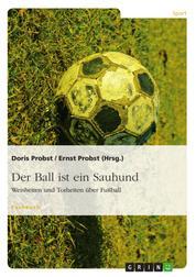 Der Ball ist ein Sauhund - Weisheiten und Torheiten über Fußball