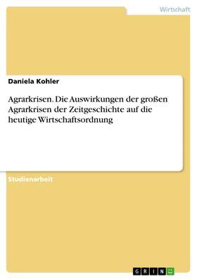 Agrarkrisen. Die Auswirkungen der großen Agrarkrisen der Zeitgeschichte auf die heutige Wirtschaftsordnung