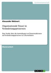 Organisationale Trauer in Veränderungsprozessen - Eine Studie über die Auswirkung von Trauerreaktionen auf Veränderungsprozesse in Unternehmen