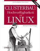 Michael Schwarzkopff: Clusterbau: Hochverfügbarkeit mit Linux