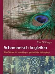 Schamanisch begleiten - Altes Wissen für neue Wege - ganzheitliche Heilzugänge