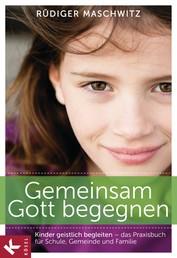 Gemeinsam Gott begegnen - Kinder geistlich begleiten - Das Praxisbuch für Schule, Gemeinde und Familie