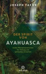 Der Spirit von Ayahuasca - Uralte Pflanzenzeremonien für Heilung und spirituelles Erwachen