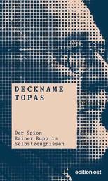 Deckname Topas - Der Spion Rainer Rupp in Selbstzeugnissen