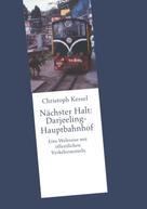 Christoph Kessel: Nächster Halt: Darjeeling-Hauptbahnhof