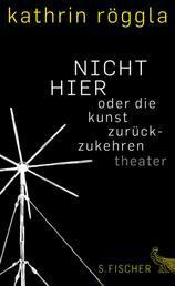 NICHT HIER oder die kunst zurückzukehren - Theater