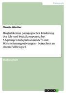 Claudia Günther: Möglichkeiten pädagogischer Förderung der Ich- und Sozialkompetenz bei 5-6-jährigen Integrationskindern mit Wahrnehmungsstörungen - betrachtet an einem Fallbeispiel