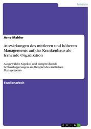Auswirkungen des mittleren und höheren Managements auf das Krankenhaus als lernende Organisation - Ausgewählte Aspekte und entsprechende Schlussfolgerungen am Beispiel des ärztlichen Managements