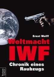 Weltmacht IWF - Chronik eines Raubzugs