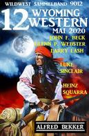 Alfred Bekker: 12 Wyoming Western Mai 2020 - Wildwest Sammelband 9012