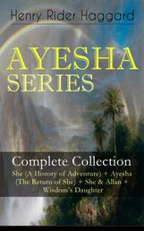 "AYESHA SERIES – Complete Collection: She (A History of Adventure) + Ayesha (The Return of She) + She & Allan + Wisdom's Daughter - The Story about the Lost Kingdom in Africa Ruled by the Supernatural Ayesha or ""She-who-must-be-obeyed"""