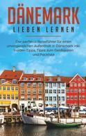 Luisa Schipper: Dänemark lieben lernen: Der perfekte Reiseführer für einen unvergesslichen Aufenthalt in Dänemark inkl. Insider-Tipps, Tipps zum Geldsparen und Packliste