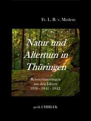 Natur und Altertum in Thüringen - Reiseerinnerungen aus den Jahren 1836 - 1841 -1842 - Natur und Alterthum in Thüringen