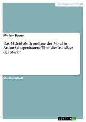 """Das Mitleid als Grundlage der Moral in Arthur Schopenhauers """"Über die Grundlage der Moral"""""""