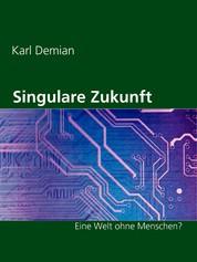 Singulare Zukunft - Eine Welt ohne Menschen?