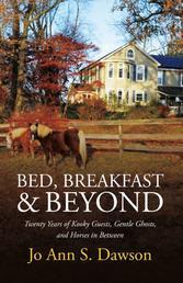 Bed, Breakfast & Beyond - Twenty Years of Kooky Guests, Gentle Ghosts, And Horses in Between