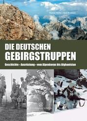 Die Deutschen Gebirgstruppen - Geschichte - Ausrüstung - vom Alpenkorps bis Afghanistan
