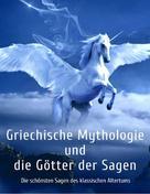 Gustav Schwab: Griechische Mythologie und die Götter der Sagen: Die schönsten Sagen des klassischen Altertums