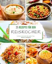 25 Rezepte für den Reiskocher - Leckere Gerichte für jeden Tag