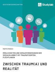 Zwischen Traum(a) und Realität. Möglichkeiten und Herausforderungen der Sozialen Arbeit mit traumatisierten Flüchtlingen