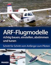 ARF-Flugmodelle richtig bauen, einstellen, abstimmen und tunen - Schritt für Schritt vom Anfänger zum Piloten