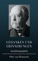 Otto von Bismarck: Otto von Bismarck - Gedanken und Erinnerungen