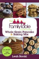 Leah Borski: The Family Table Cookbook - Whole Grain Pancake & Baking Mix