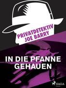 Joe Barry: Privatdetektiv Joe Barry - In die Pfanne gehauen