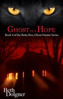 Beth Dolgner: Ghost of a Hope: Book 4 of the Betty Boo, Ghost Hunter Series