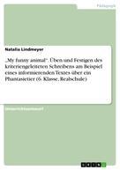 """Natalia Lindmeyer: """"My funny animal"""". Üben und Festigen des kriteriengeleiteten Schreibens am Beispiel eines informierenden Textes über ein Phantasietier (6. Klasse, Realschule)"""