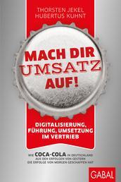 Mach dir Umsatz auf! - Digitalisierung, Führung, Umsetzung im Vertrieb. Wie Coca-Cola in Deutschland aus den Erfolgen von gestern die Erfolge von morgen geschaffen hat