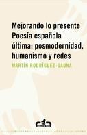 Martín Rodríguez-Gaona: Mejorando lo presente. Poesía española última: posmodernidad, humanismo y redes