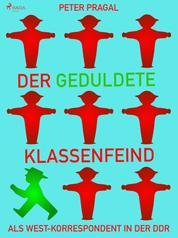 Der geduldete Klassenfeind: Als West - Korrespondent in der DDR