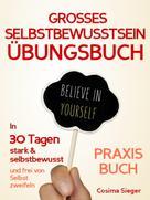 Cosima Sieger: Selbstbewusstsein: DAS GROSSE SELBSTBEWUSSTSEIN ÜBUNGSBUCH! 30 Tage Programm für ein unerschütterliches Selbstbewusstsein ★★★★★